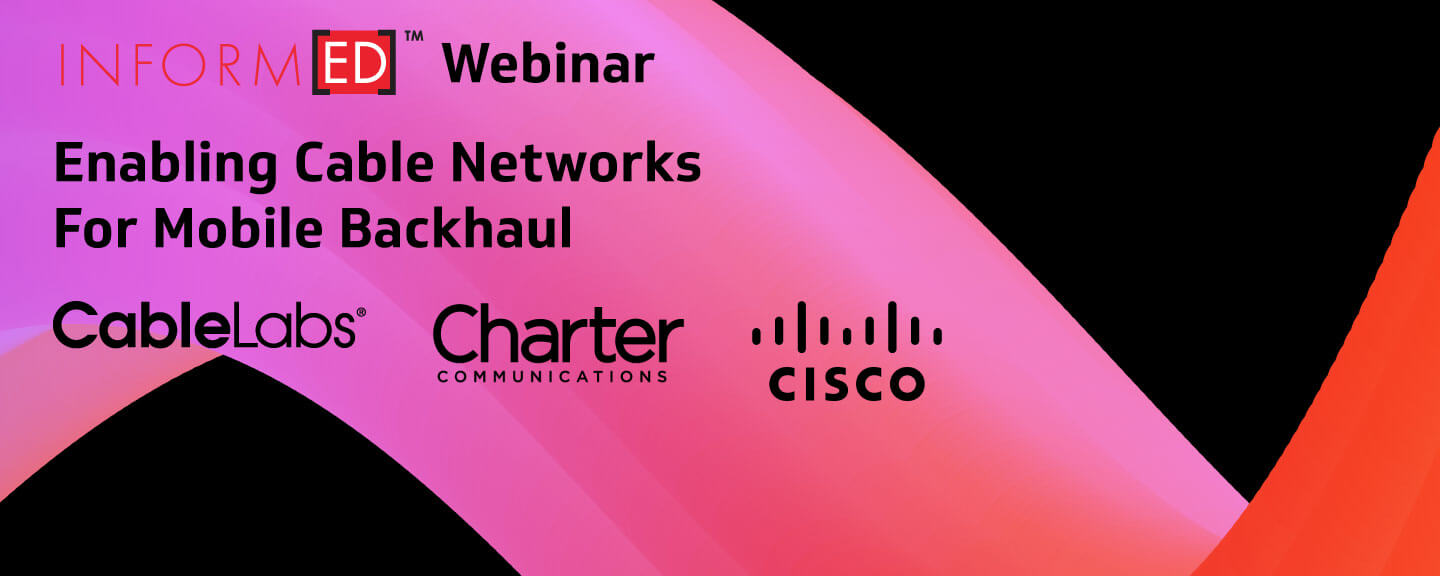 Inform[ED] Webinar: Enabling Cable Networks For Mobile Backhaul