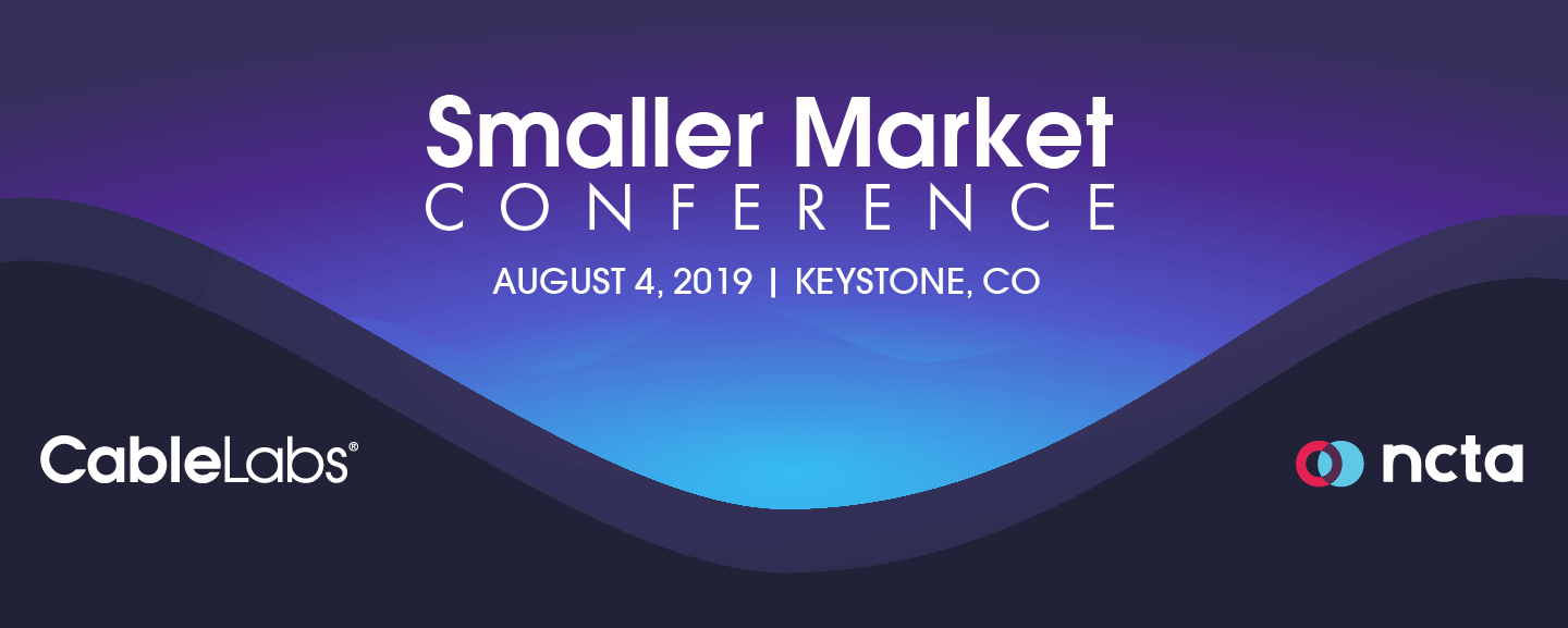 Conference August 4th Keynoted By >> Smaller Market Conference 2019 Cablelabs